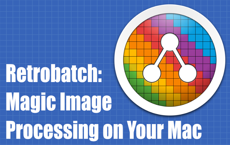 Retrobatch: Magic Image Processing on Your Mac (Live Session)